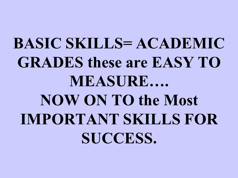 BASIC SKILLS= ACADEMIC GRADES these are EASY TO MEASURE…. NOW ON TO the Most IMPORTANT SKILLS FOR SUCCESS.