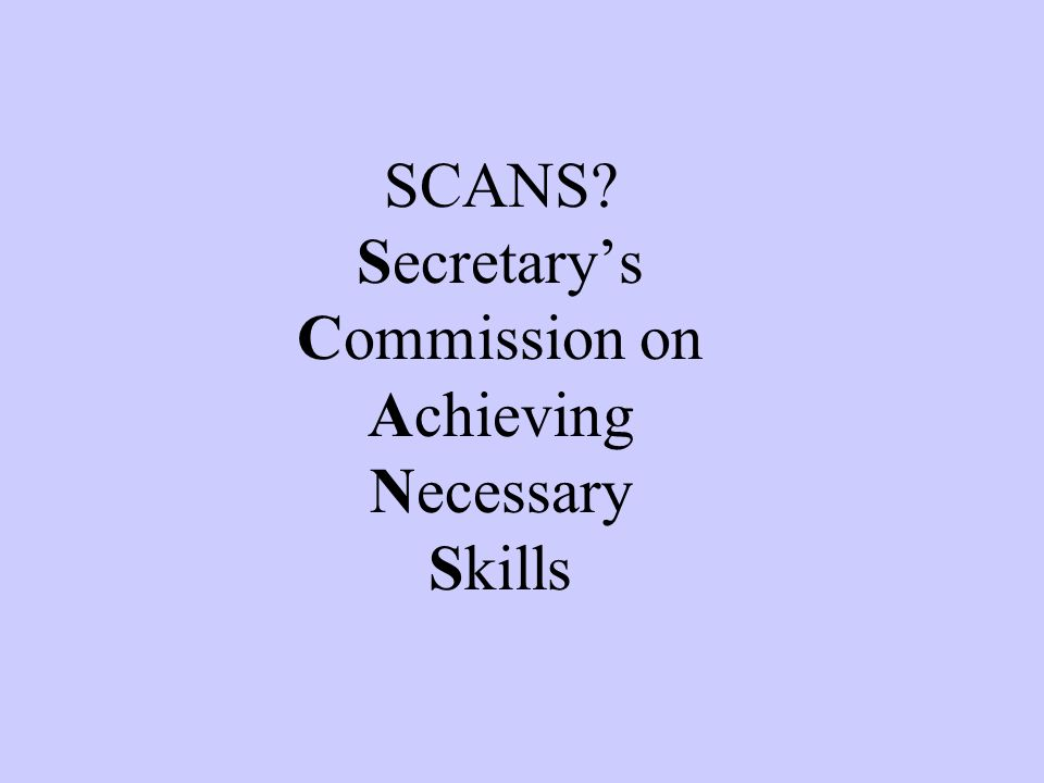 SCANS? Secretarys Commission on Achieving Necessary Skills