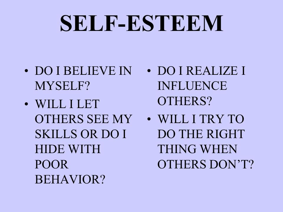SELF-ESTEEM DO I BELIEVE IN MYSELF? WILL I LET OTHERS SEE MY SKILLS OR DO I HIDE WITH POOR BEHAVIOR? DO I REALIZE I INFLUENCE OTHERS? WILL I TRY TO DO