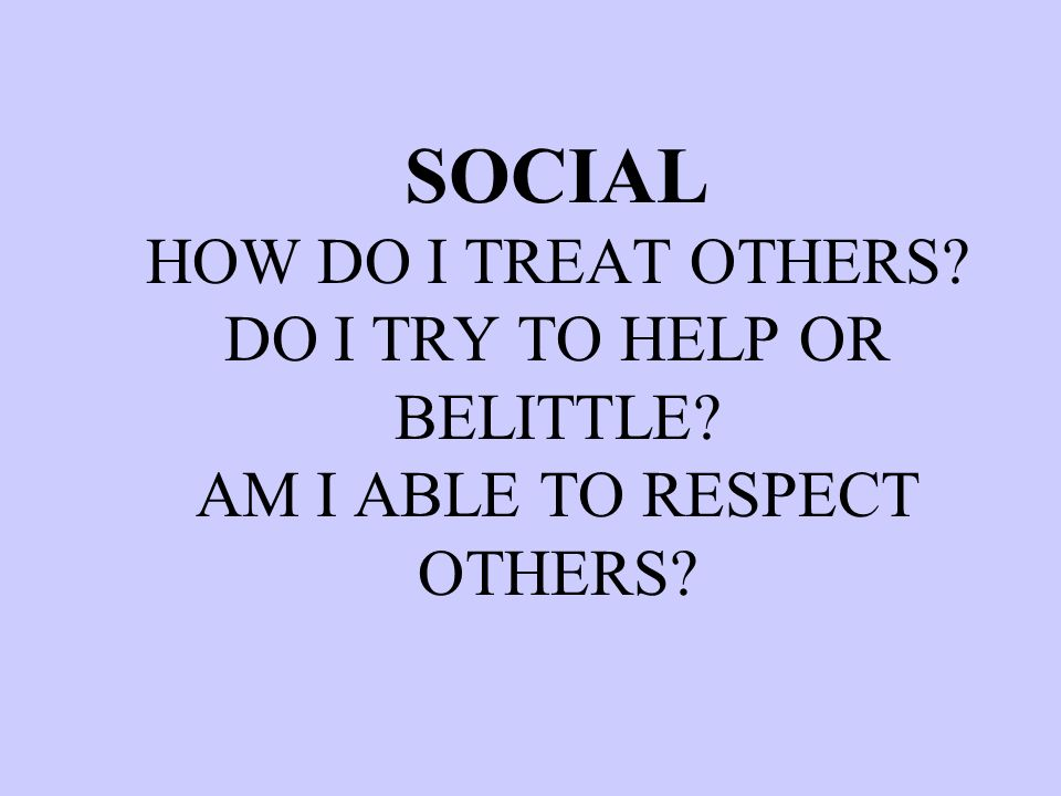 SOCIAL HOW DO I TREAT OTHERS? DO I TRY TO HELP OR BELITTLE? AM I ABLE TO RESPECT OTHERS?