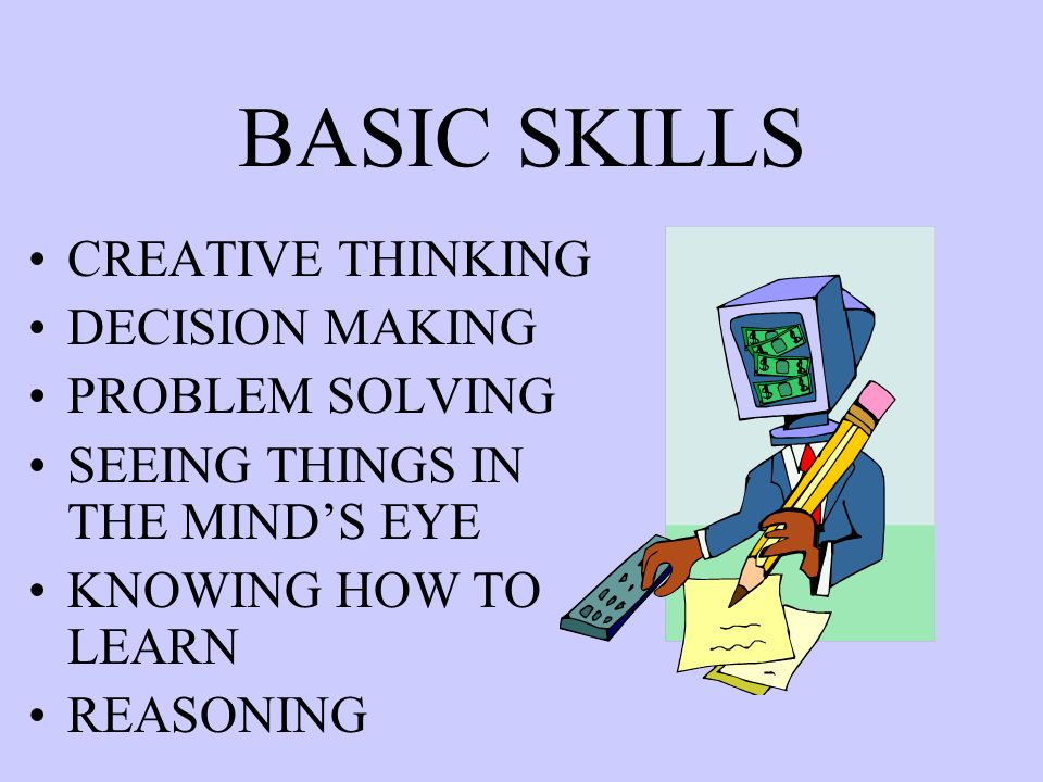 BASIC SKILLS CREATIVE THINKING DECISION MAKING PROBLEM SOLVING SEEING THINGS IN THE MINDS EYE KNOWING HOW TO LEARN REASONING
