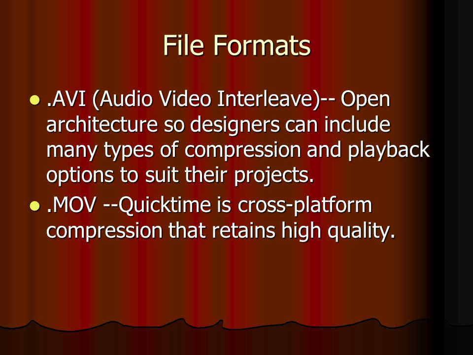 File Formats.AVI (Audio Video Interleave)-- Open architecture so designers can include many types of compression and playback options to suit their projects..AVI (Audio Video Interleave)-- Open architecture so designers can include many types of compression and playback options to suit their projects..MOV --Quicktime is cross-platform compression that retains high quality..MOV --Quicktime is cross-platform compression that retains high quality.