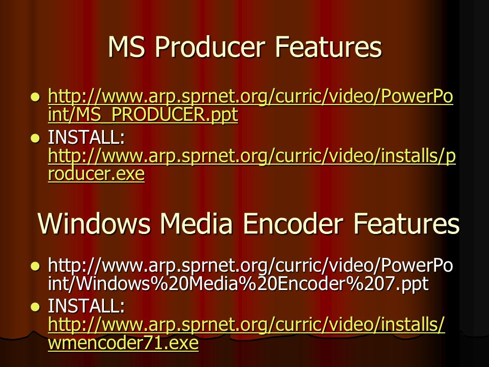 MS Producer Features http://www.arp.sprnet.org/curric/video/PowerPo int/MS_PRODUCER.ppt http://www.arp.sprnet.org/curric/video/PowerPo int/MS_PRODUCER.ppt http://www.arp.sprnet.org/curric/video/PowerPo int/MS_PRODUCER.ppt http://www.arp.sprnet.org/curric/video/PowerPo int/MS_PRODUCER.ppt INSTALL: http://www.arp.sprnet.org/curric/video/installs/p roducer.exe INSTALL: http://www.arp.sprnet.org/curric/video/installs/p roducer.exe http://www.arp.sprnet.org/curric/video/installs/p roducer.exe http://www.arp.sprnet.org/curric/video/installs/p roducer.exe http://www.arp.sprnet.org/curric/video/PowerPo int/Windows%20Media%20Encoder%207.ppt http://www.arp.sprnet.org/curric/video/PowerPo int/Windows%20Media%20Encoder%207.ppt INSTALL: http://www.arp.sprnet.org/curric/video/installs/ wmencoder71.exe INSTALL: http://www.arp.sprnet.org/curric/video/installs/ wmencoder71.exe http://www.arp.sprnet.org/curric/video/installs/ wmencoder71.exe http://www.arp.sprnet.org/curric/video/installs/ wmencoder71.exe Windows Media Encoder Features