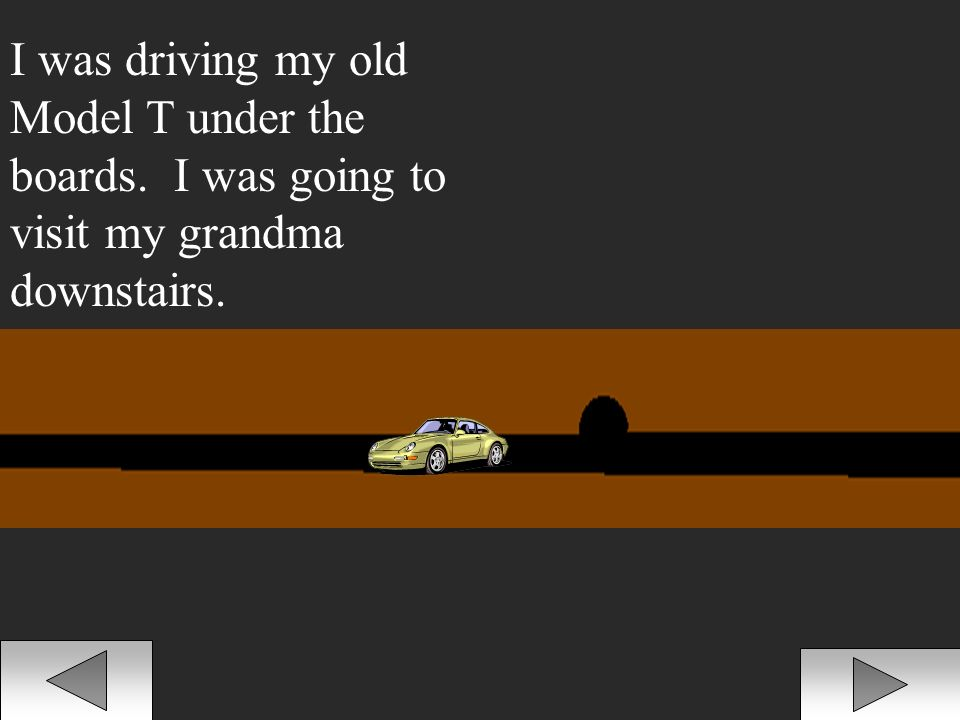 I was driving my old Model T under the boards. I was going to visit my grandma downstairs.