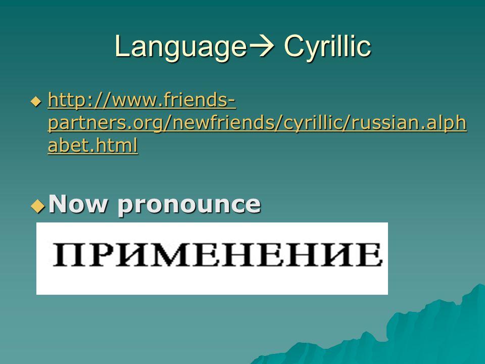 Language Cyrillic http://www.friends- partners.org/newfriends/cyrillic/russian.alph abet.html http://www.friends- partners.org/newfriends/cyrillic/russian.alph abet.html http://www.friends- partners.org/newfriends/cyrillic/russian.alph abet.html http://www.friends- partners.org/newfriends/cyrillic/russian.alph abet.html Now pronounce Now pronounce