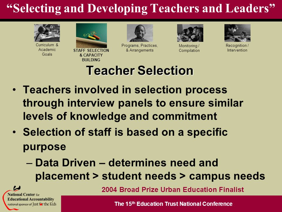 The 15 th Education Trust National Conference Programs, Practices, & Arrangements STAFF SELECTION & CAPACITY BUILDING Curriculum & Academic Goals Monitoring / Compilation Recognition / Intervention 2004 Broad Prize Urban Education Finalist Selecting and Developing Teachers and Leaders Teacher Selection Teachers involved in selection process through interview panels to ensure similar levels of knowledge and commitment Selection of staff is based on a specific purpose –Data Driven – determines need and placement > student needs > campus needs