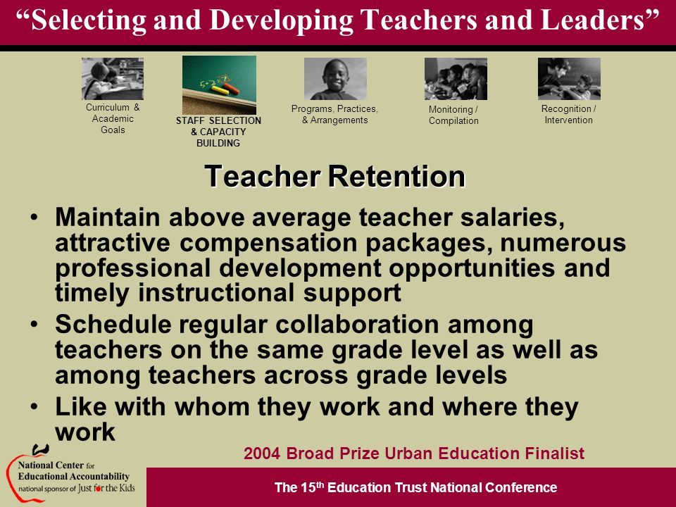The 15 th Education Trust National Conference Programs, Practices, & Arrangements STAFF SELECTION & CAPACITY BUILDING Curriculum & Academic Goals Monitoring / Compilation Recognition / Intervention 2004 Broad Prize Urban Education Finalist Selecting and Developing Teachers and Leaders Teacher Retention Maintain above average teacher salaries, attractive compensation packages, numerous professional development opportunities and timely instructional support Schedule regular collaboration among teachers on the same grade level as well as among teachers across grade levels Like with whom they work and where they work