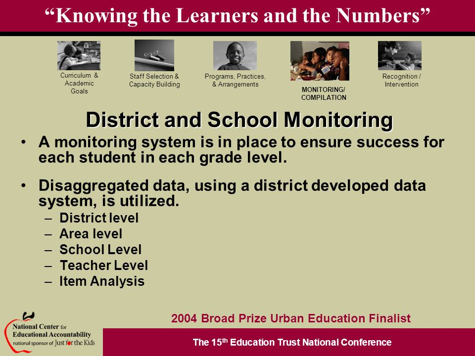 The 15 th Education Trust National Conference Programs, Practices, & Arrangements Staff Selection & Capacity Building Curriculum & Academic Goals MONITORING/ COMPILATION Recognition / Intervention 2004 Broad Prize Urban Education Finalist Knowing the Learners and the Numbers District and School Monitoring A monitoring system is in place to ensure success for each student in each grade level.