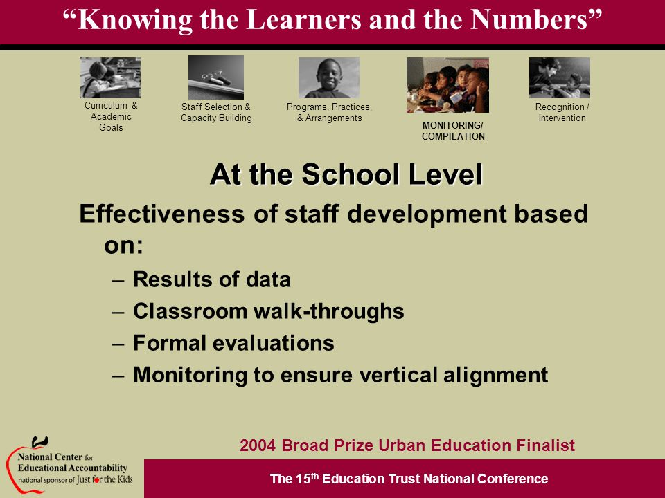 The 15 th Education Trust National Conference Programs, Practices, & Arrangements Staff Selection & Capacity Building Curriculum & Academic Goals MONITORING/ COMPILATION Recognition / Intervention 2004 Broad Prize Urban Education Finalist Knowing the Learners and the Numbers At the School Level Effectiveness of staff development based on: –Results of data –Classroom walk-throughs –Formal evaluations –Monitoring to ensure vertical alignment