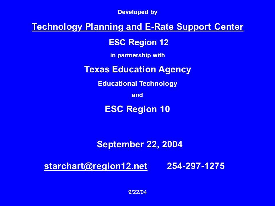 9/22/04 Developed by Technology Planning and E-Rate Support Center ESC Region 12 in partnership with Texas Education Agency Educational Technology and ESC Region 10 September 22, 2004 starchart@region12.netstarchart@region12.net 254-297-1275