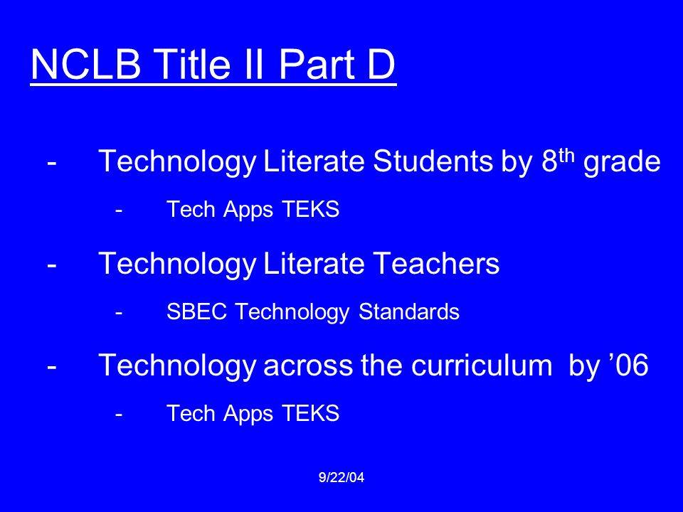 9/22/04 NCLB Title II Part D -Technology Literate Students by 8 th grade -Tech Apps TEKS -Technology Literate Teachers -SBEC Technology Standards -Technology across the curriculum by 06 -Tech Apps TEKS