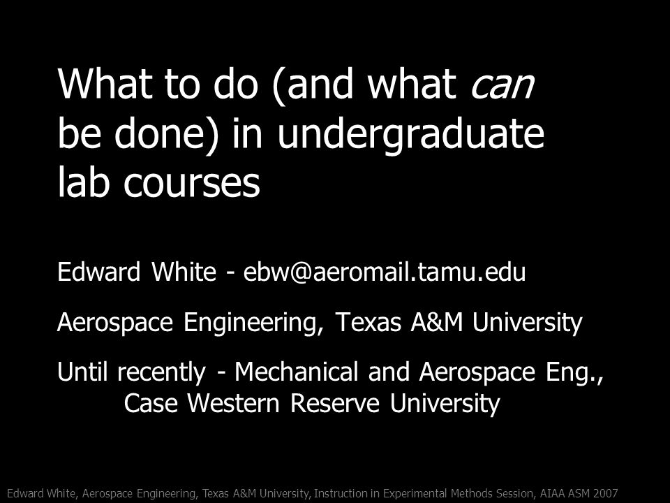 Edward White, Aerospace Engineering, Texas A&M University, Instruction in Experimental Methods Session, AIAA ASM 2007 What to do (and what can be done) in undergraduate lab courses Edward White - Aerospace Engineering, Texas A&M University Until recently - Mechanical and Aerospace Eng., Case Western Reserve University