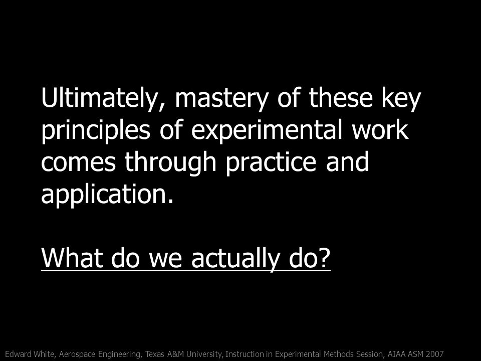 Edward White, Aerospace Engineering, Texas A&M University, Instruction in Experimental Methods Session, AIAA ASM 2007 Ultimately, mastery of these key principles of experimental work comes through practice and application.