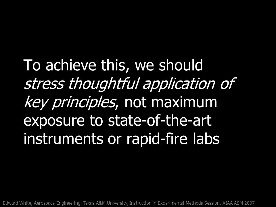 Edward White, Aerospace Engineering, Texas A&M University, Instruction in Experimental Methods Session, AIAA ASM 2007 To achieve this, we should stress thoughtful application of key principles, not maximum exposure to state-of-the-art instruments or rapid-fire labs