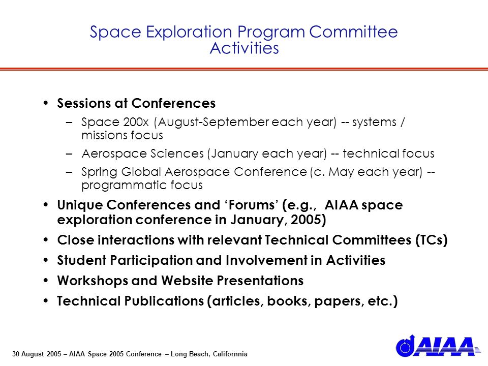 30 August 2005 – AIAA Space 2005 Conference – Long Beach, Californnia Space Exploration Program Committee Activities Sessions at Conferences –Space 200x (August-September each year) -- systems / missions focus –Aerospace Sciences (January each year) -- technical focus –Spring Global Aerospace Conference (c.