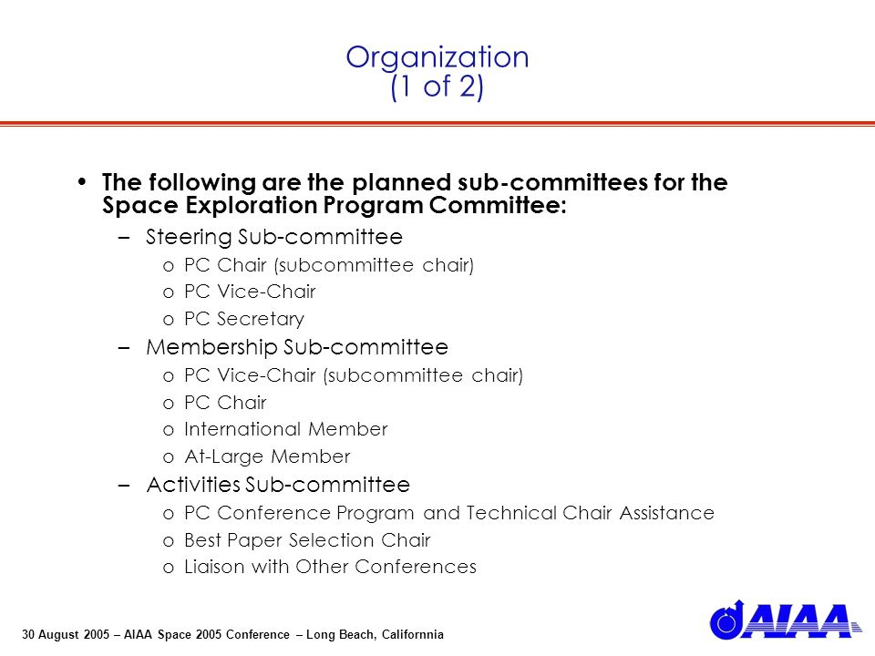 30 August 2005 – AIAA Space 2005 Conference – Long Beach, Californnia Organization (1 of 2) The following are the planned sub-committees for the Space Exploration Program Committee: –Steering Sub-committee oPC Chair (subcommittee chair) oPC Vice-Chair oPC Secretary –Membership Sub-committee oPC Vice-Chair (subcommittee chair) oPC Chair oInternational Member oAt-Large Member –Activities Sub-committee oPC Conference Program and Technical Chair Assistance oBest Paper Selection Chair oLiaison with Other Conferences