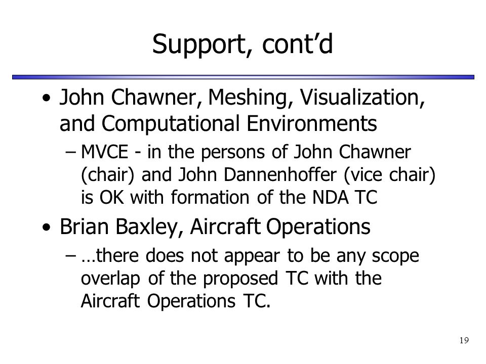 19 Support, contd John Chawner, Meshing, Visualization, and Computational Environments –MVCE - in the persons of John Chawner (chair) and John Dannenh