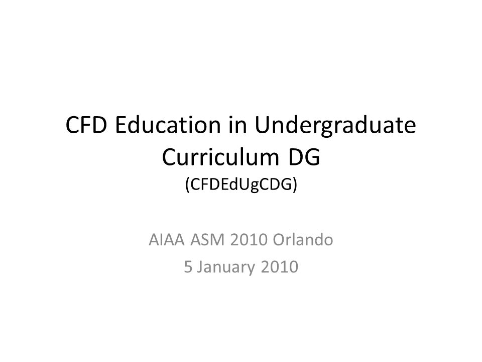 CFD Education in Undergraduate Curriculum DG (CFDEdUgCDG) AIAA ASM 2010 Orlando 5 January 2010