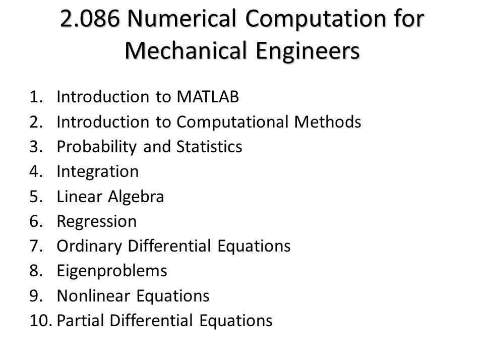2.086 Numerical Computation for Mechanical Engineers 1.Introduction to MATLAB 2.Introduction to Computational Methods 3.Probability and Statistics 4.Integration 5.Linear Algebra 6.Regression 7.Ordinary Differential Equations 8.Eigenproblems 9.Nonlinear Equations 10.Partial Differential Equations