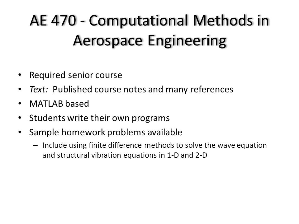 AE 470 - Computational Methods in Aerospace Engineering Required senior course Text: Published course notes and many references MATLAB based Students write their own programs Sample homework problems available – Include using finite difference methods to solve the wave equation and structural vibration equations in 1-D and 2-D