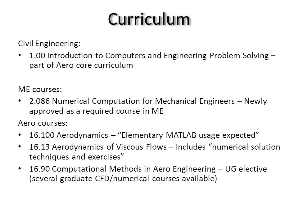 CurriculumCurriculum Civil Engineering: 1.00 Introduction to Computers and Engineering Problem Solving – part of Aero core curriculum ME courses: 2.086 Numerical Computation for Mechanical Engineers – Newly approved as a required course in ME Aero courses: 16.100 Aerodynamics – Elementary MATLAB usage expected 16.13 Aerodynamics of Viscous Flows – Includes numerical solution techniques and exercises 16.90 Computational Methods in Aero Engineering – UG elective (several graduate CFD/numerical courses available)