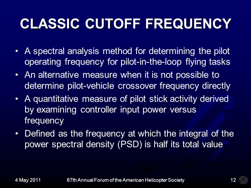CLASSIC CUTOFF FREQUENCY A spectral analysis method for determining the pilot operating frequency for pilot-in-the-loop flying tasks An alternative measure when it is not possible to determine pilot-vehicle crossover frequency directly A quantitative measure of pilot stick activity derived by examining controller input power versus frequency Defined as the frequency at which the integral of the power spectral density (PSD) is half its total value 4 May 201167th Annual Forum of the American Helicopter Society12
