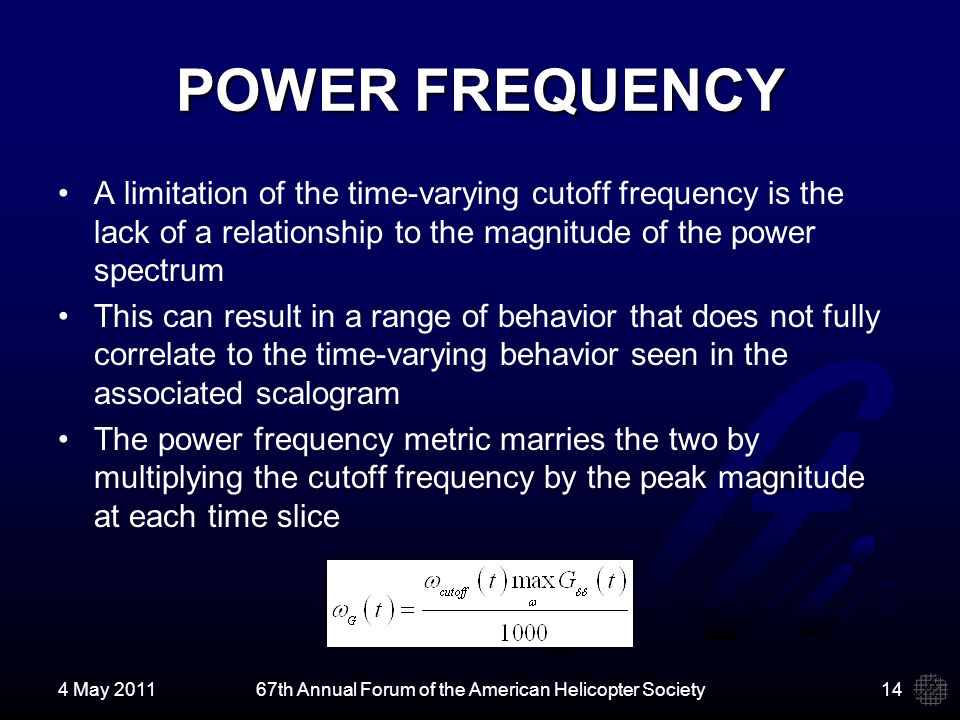 POWER FREQUENCY A limitation of the time-varying cutoff frequency is the lack of a relationship to the magnitude of the power spectrum This can result in a range of behavior that does not fully correlate to the time-varying behavior seen in the associated scalogram The power frequency metric marries the two by multiplying the cutoff frequency by the peak magnitude at each time slice 4 May 201167th Annual Forum of the American Helicopter Society14