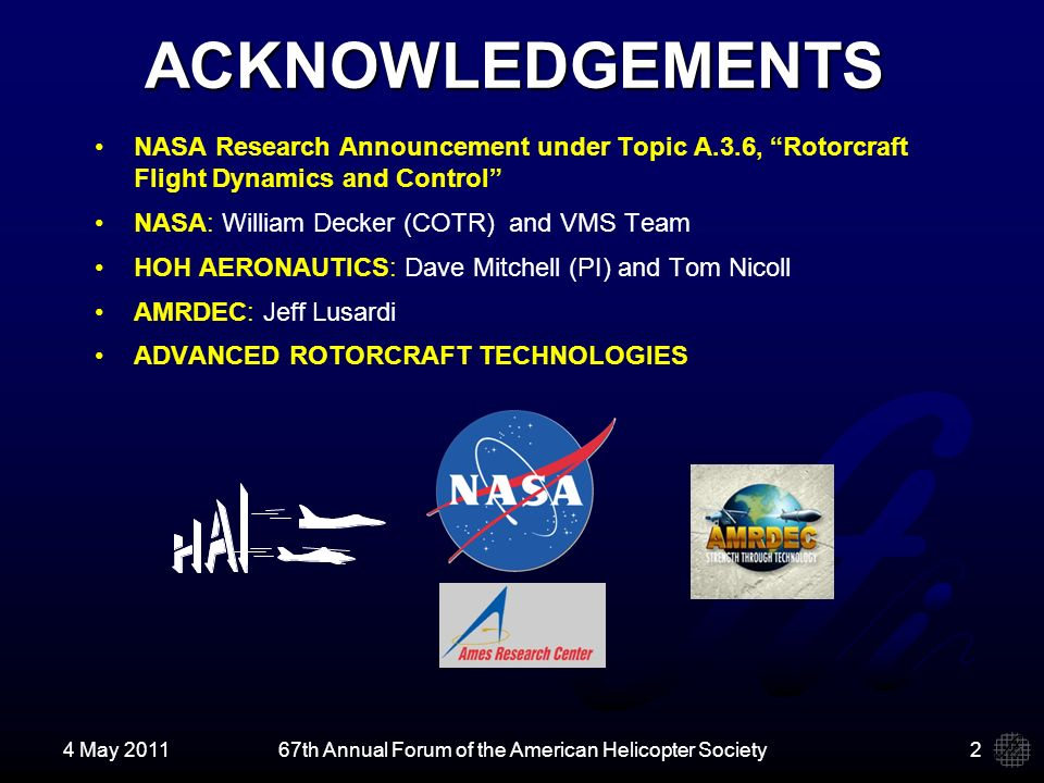 4 May 201167th Annual Forum of the American Helicopter Society ACKNOWLEDGEMENTS NASA Research Announcement under Topic A.3.6, Rotorcraft Flight Dynamics and Control NASA: William Decker (COTR) and VMS Team HOH AERONAUTICS: Dave Mitchell (PI) and Tom Nicoll AMRDEC: Jeff Lusardi ADVANCED ROTORCRAFT TECHNOLOGIES 2