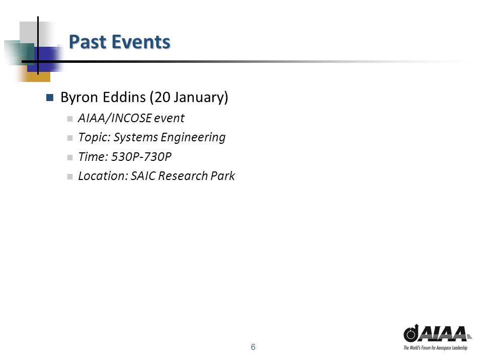 6 Past Events Byron Eddins (20 January) AIAA/INCOSE event Topic: Systems Engineering Time: 530P-730P Location: SAIC Research Park