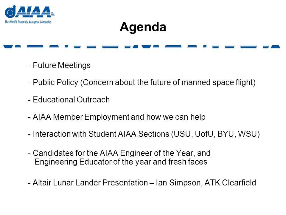 Agenda - Future Meetings - Public Policy (Concern about the future of manned space flight) - Educational Outreach - AIAA Member Employment and how we can help - Interaction with Student AIAA Sections (USU, UofU, BYU, WSU) - Candidates for the AIAA Engineer of the Year, and Engineering Educator of the year and fresh faces - Altair Lunar Lander Presentation – Ian Simpson, ATK Clearfield
