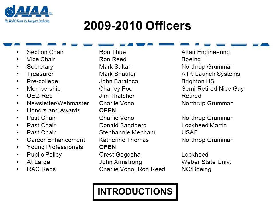 2009-2010 Officers Section ChairRon ThueAltair Engineering Vice ChairRon ReedBoeing SecretaryMark SultanNorthrup Grumman TreasurerMark SnauferATK Launch Systems Pre-collegeJohn BaraincaBrighton HS MembershipCharley Poe Semi-Retired Nice Guy UEC RepJim Thatcher Retired Newsletter/WebmasterCharlie VonoNorthrup Grumman Honors and AwardsOPEN Past ChairCharlie VonoNorthrup Grumman Past ChairDonald Sandberg Lockheed Martin Past ChairStephannie Mecham USAF Career EnhancementKatherine Thomas Northrop Grumman Young ProfessionalsOPEN Public Policy Orest Gogosha Lockheed At LargeJohn ArmstrongWeber State Univ.