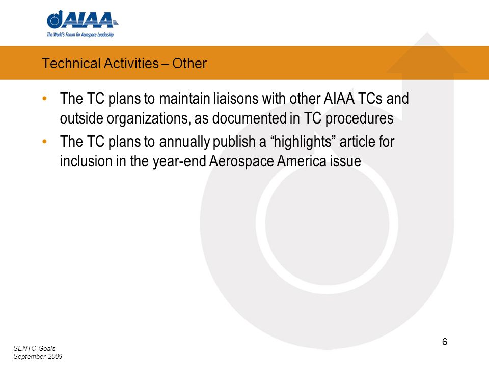 SENTC Goals September 2009 6 Technical Activities – Other The TC plans to maintain liaisons with other AIAA TCs and outside organizations, as document
