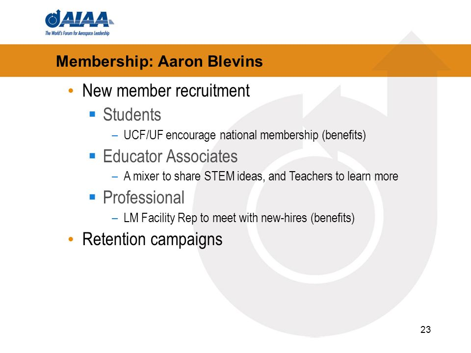 23 Membership: Aaron Blevins New member recruitment Students –UCF/UF encourage national membership (benefits) Educator Associates –A mixer to share STEM ideas, and Teachers to learn more Professional –LM Facility Rep to meet with new-hires (benefits) Retention campaigns