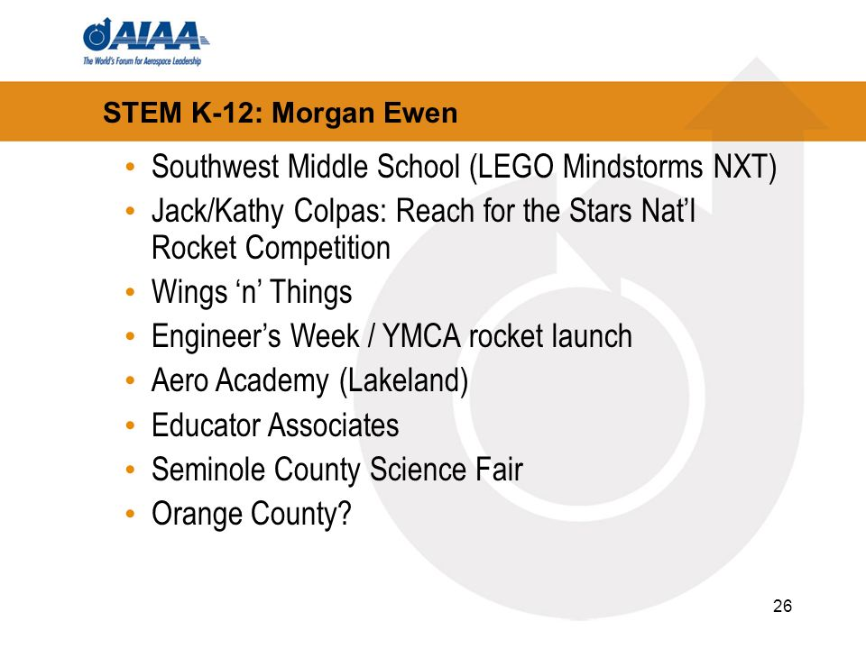 26 STEM K-12: Morgan Ewen Southwest Middle School (LEGO Mindstorms NXT) Jack/Kathy Colpas: Reach for the Stars Natl Rocket Competition Wings n Things Engineers Week / YMCA rocket launch Aero Academy (Lakeland) Educator Associates Seminole County Science Fair Orange County?