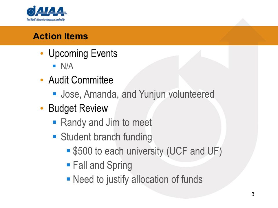 3 Action Items Upcoming Events N/A Audit Committee Jose, Amanda, and Yunjun volunteered Budget Review Randy and Jim to meet Student branch funding $500 to each university (UCF and UF) Fall and Spring Need to justify allocation of funds
