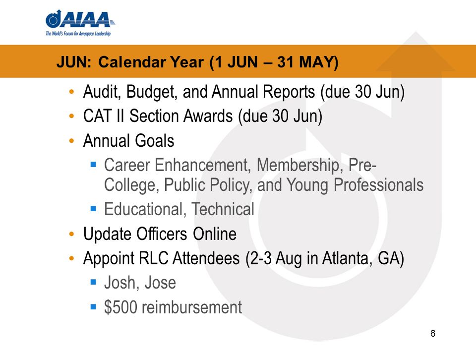 6 JUN: Calendar Year (1 JUN – 31 MAY) Audit, Budget, and Annual Reports (due 30 Jun) CAT II Section Awards (due 30 Jun) Annual Goals Career Enhancement, Membership, Pre- College, Public Policy, and Young Professionals Educational, Technical Update Officers Online Appoint RLC Attendees (2-3 Aug in Atlanta, GA) Josh, Jose $500 reimbursement