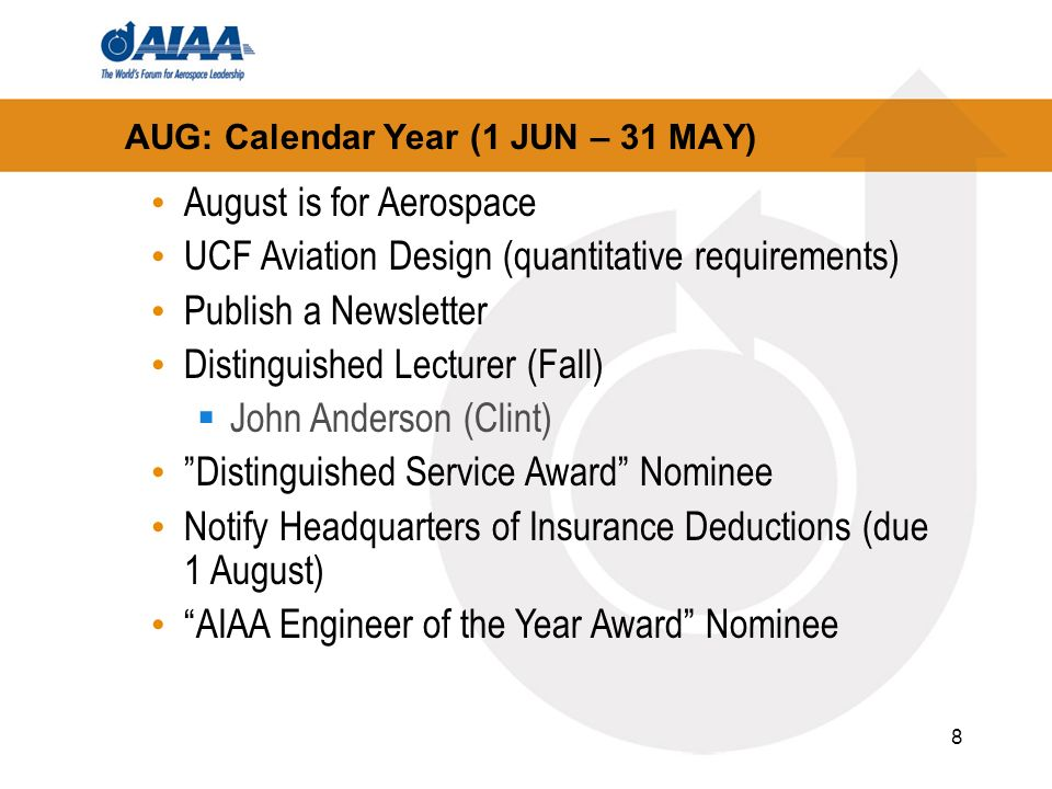 8 AUG: Calendar Year (1 JUN – 31 MAY) August is for Aerospace UCF Aviation Design (quantitative requirements) Publish a Newsletter Distinguished Lecturer (Fall) John Anderson (Clint) Distinguished Service Award Nominee Notify Headquarters of Insurance Deductions (due 1 August) AIAA Engineer of the Year Award Nominee
