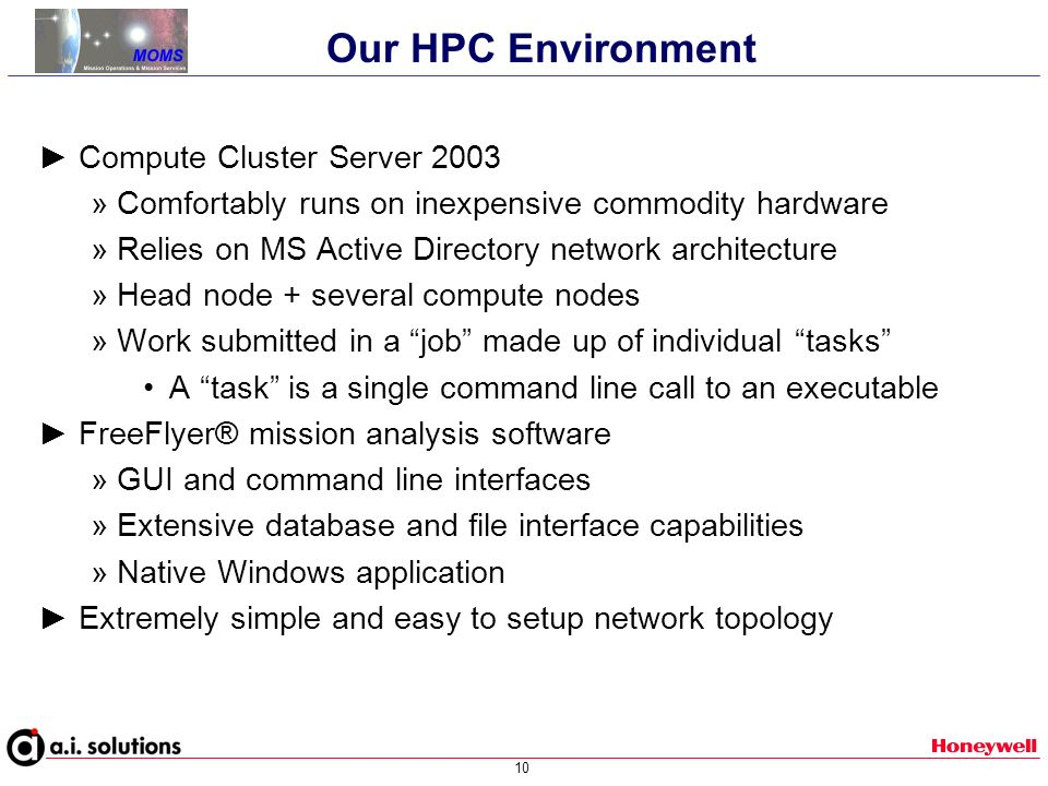 10 Compute Cluster Server 2003 » Comfortably runs on inexpensive commodity hardware » Relies on MS Active Directory network architecture » Head node + several compute nodes » Work submitted in a job made up of individual tasks A task is a single command line call to an executable FreeFlyer® mission analysis software » GUI and command line interfaces » Extensive database and file interface capabilities » Native Windows application Extremely simple and easy to setup network topology Our HPC Environment