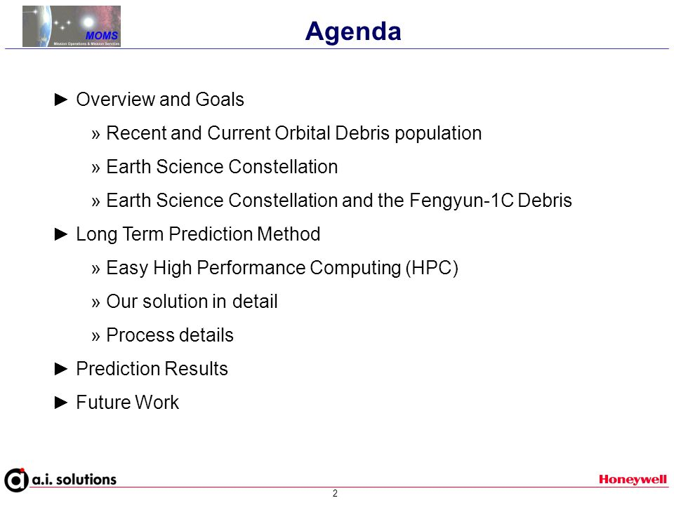 2 Agenda Overview and Goals » Recent and Current Orbital Debris population » Earth Science Constellation » Earth Science Constellation and the Fengyun-1C Debris Long Term Prediction Method » Easy High Performance Computing (HPC) » Our solution in detail » Process details Prediction Results Future Work