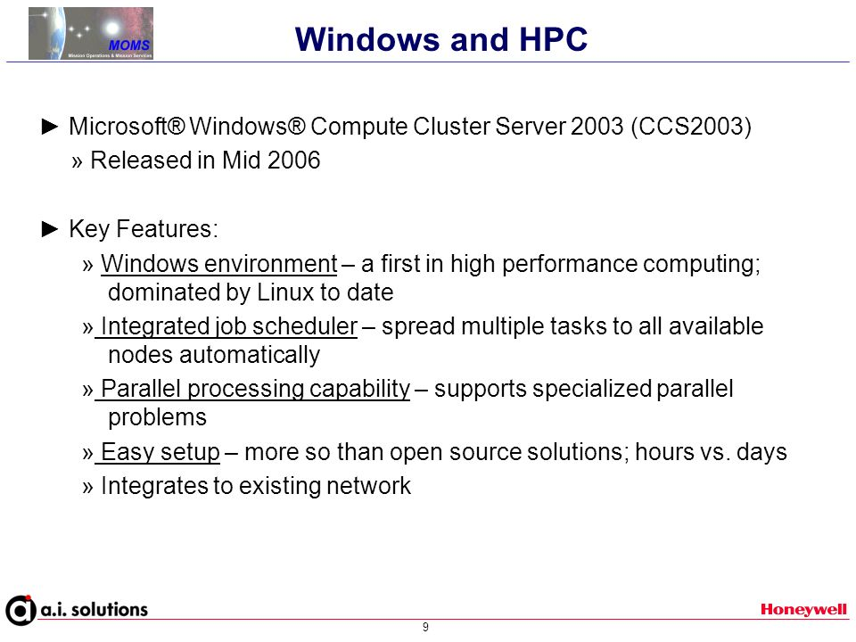9 Microsoft® Windows® Compute Cluster Server 2003 (CCS2003) » Released in Mid 2006 Key Features: » Windows environment – a first in high performance computing; dominated by Linux to date » Integrated job scheduler – spread multiple tasks to all available nodes automatically » Parallel processing capability – supports specialized parallel problems » Easy setup – more so than open source solutions; hours vs.