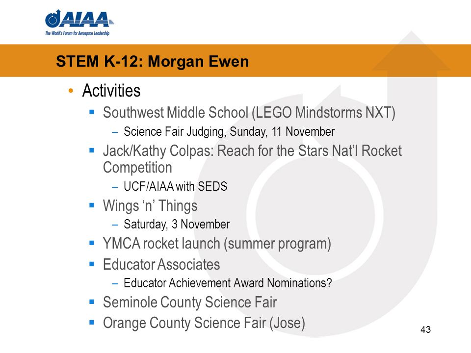 43 STEM K-12: Morgan Ewen Activities Southwest Middle School (LEGO Mindstorms NXT) –Science Fair Judging, Sunday, 11 November Jack/Kathy Colpas: Reach for the Stars Natl Rocket Competition –UCF/AIAA with SEDS Wings n Things –Saturday, 3 November YMCA rocket launch (summer program) Educator Associates –Educator Achievement Award Nominations.