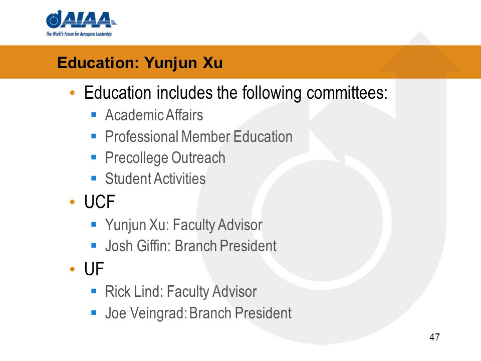 47 Education: Yunjun Xu Education includes the following committees: Academic Affairs Professional Member Education Precollege Outreach Student Activities UCF Yunjun Xu: Faculty Advisor Josh Giffin: Branch President UF Rick Lind: Faculty Advisor Joe Veingrad: Branch President