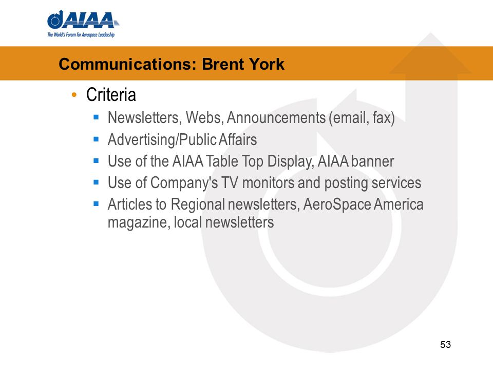 53 Communications: Brent York Criteria Newsletters, Webs, Announcements (email, fax) Advertising/Public Affairs Use of the AIAA Table Top Display, AIAA banner Use of Company s TV monitors and posting services Articles to Regional newsletters, AeroSpace America magazine, local newsletters