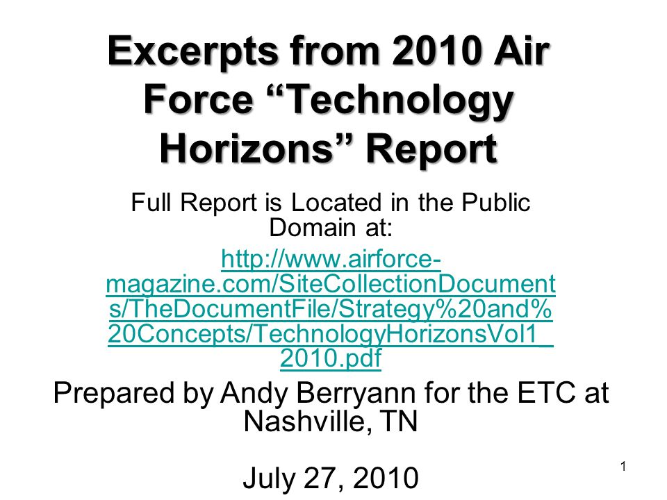 1 Excerpts from 2010 Air Force Technology Horizons Report Full Report is Located in the Public Domain at: http://www.airforce- magazine.com/SiteCollectionDocument s/TheDocumentFile/Strategy%20and% 20Concepts/TechnologyHorizonsVol1_ 2010.pdf Prepared by Andy Berryann for the ETC at Nashville, TN July 27, 2010