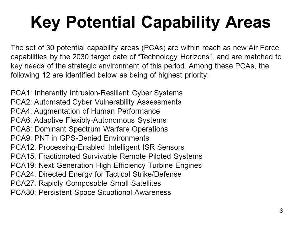4 Example of Key Technology Areas Supporting Potential Capability Areas PCA18: Fuel-Efficient Hybrid Wing-Body Aircraft Advanced aerodynamic configurations Aerodynamic test and evaluation Directed energy effects Directed energy protection Lightweight multi-functional structures Advanced composite fabrication Structural modeling and simulation Multi-scale simulation technologies Coupled multi-physics simulations Validation support to simulations Autonomous systems Embedded diagnostics Health monitoring and prognosis Advanced RF apertures IR signature suppression High-temperature materials Lightweight materials Advanced composites Composites sustainment Metamaterials Self-healing materials Nanomaterials Material-specific manufacturing System-level thermal management M&S Thermal management components Three-stream engine architectures