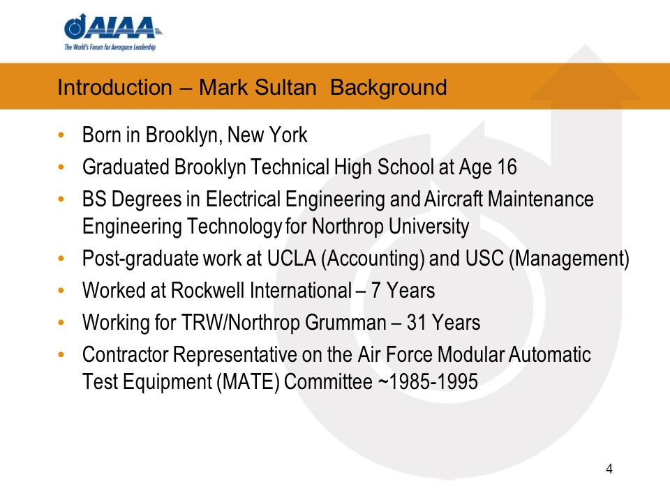Introduction – Mark Sultan Background Born in Brooklyn, New York Graduated Brooklyn Technical High School at Age 16 BS Degrees in Electrical Engineering and Aircraft Maintenance Engineering Technology for Northrop University Post-graduate work at UCLA (Accounting) and USC (Management) Worked at Rockwell International – 7 Years Working for TRW/Northrop Grumman – 31 Years Contractor Representative on the Air Force Modular Automatic Test Equipment (MATE) Committee ~1985-1995 4