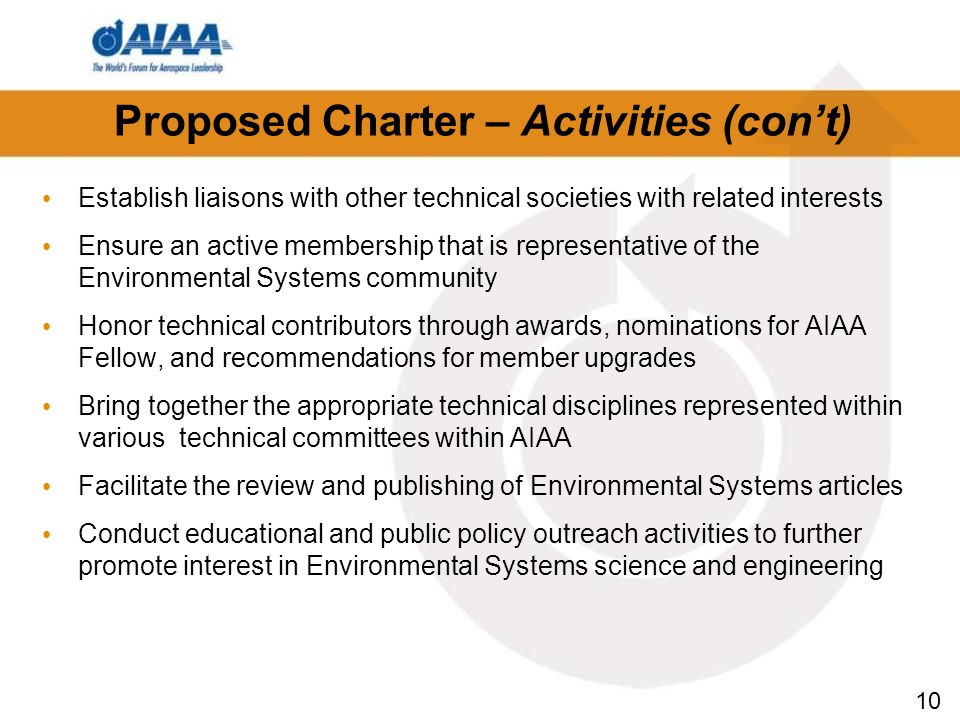 10 Proposed Charter – Activities (cont) Establish liaisons with other technical societies with related interests Ensure an active membership that is representative of the Environmental Systems community Honor technical contributors through awards, nominations for AIAA Fellow, and recommendations for member upgrades Bring together the appropriate technical disciplines represented within various technical committees within AIAA Facilitate the review and publishing of Environmental Systems articles Conduct educational and public policy outreach activities to further promote interest in Environmental Systems science and engineering