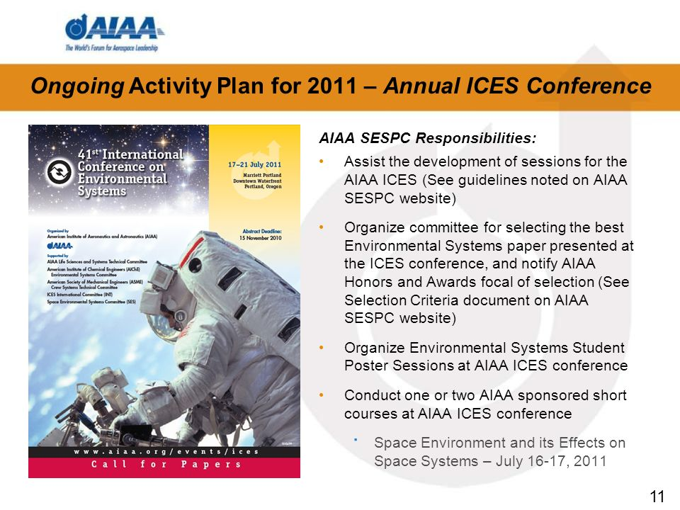 11 Ongoing Activity Plan for 2011 – Annual ICES Conference AIAA SESPC Responsibilities: Assist the development of sessions for the AIAA ICES (See guidelines noted on AIAA SESPC website) Organize committee for selecting the best Environmental Systems paper presented at the ICES conference, and notify AIAA Honors and Awards focal of selection (See Selection Criteria document on AIAA SESPC website) Organize Environmental Systems Student Poster Sessions at AIAA ICES conference Conduct one or two AIAA sponsored short courses at AIAA ICES conference · Space Environment and its Effects on Space Systems – July 16-17, 2011