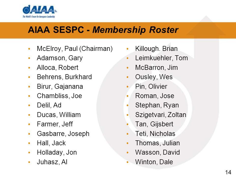 14 AIAA SESPC - Membership Roster McElroy, Paul (Chairman) Adamson, Gary Alloca, Robert Behrens, Burkhard Birur, Gajanana Chambliss, Joe Delil, Ad Ducas, William Farmer, Jeff Gasbarre, Joseph Hall, Jack Holladay, Jon Juhasz, Al Killough.