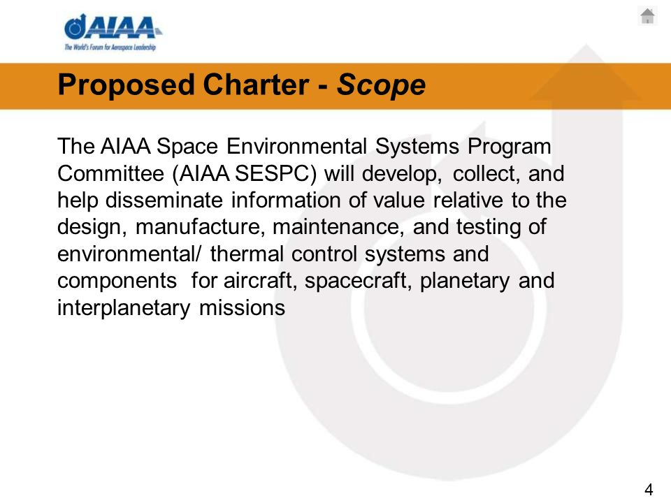 4 Proposed Charter - Scope The AIAA Space Environmental Systems Program Committee (AIAA SESPC) will develop, collect, and help disseminate information of value relative to the design, manufacture, maintenance, and testing of environmental/ thermal control systems and components for aircraft, spacecraft, planetary and interplanetary missions
